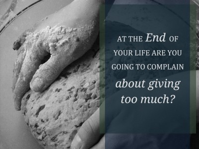 At the End of Your Life are you Going to Complain About Giving Too Much?